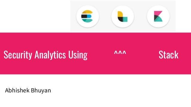 Security Analytics Using ^^^ Stack Abhishek Bhuyan