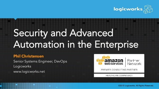Security and Advanced Automation in the Enterprise Phil Christensen Senior Systems Engineer, DevOps Logicworks www.logicwo...