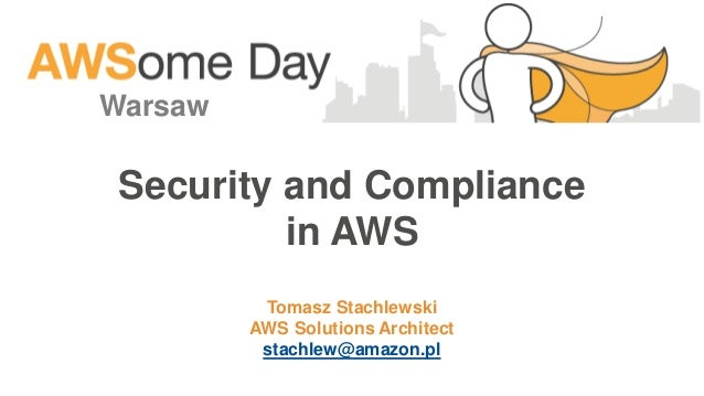 Security and Compliance in AWS Warsaw Tomasz Stachlewski AWS Solutions Architect stachlew@amazon.pl