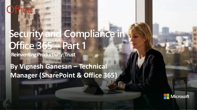 Security and Compliance in Office 365 – Part 1 ReinventingProductivity:Trust By Vignesh Ganesan – Technical Manager (Share...