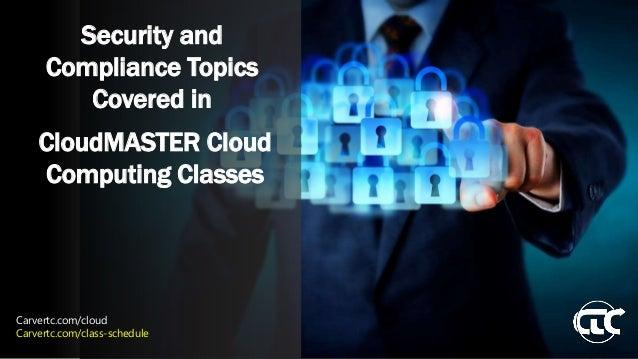 Security and Compliance Topics Covered in CloudMASTER Cloud Computing Classes Carvertc.com/cloud Carvertc.com/class-schedu...