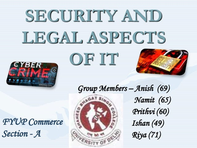 SECURITY AND LEGAL ASPECTS OF IT  FYUP Commerce Section - A  Group Members – Anish (69) Namit (65) Prithvi (60) Ishan (49)...