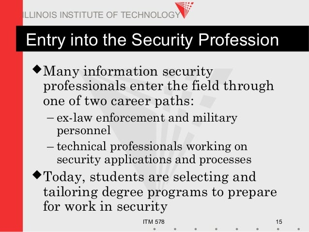 ITM 578 15 ILLINOIS INSTITUTE OF TECHNOLOGY Entry into the Security Profession Many information security professionals en...