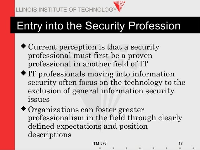 ITM 578 17 ILLINOIS INSTITUTE OF TECHNOLOGY Entry into the Security Profession  Current perception is that a security pro...