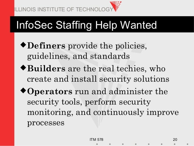 ITM 578 20 ILLINOIS INSTITUTE OF TECHNOLOGY InfoSec Staffing Help Wanted Definers provide the policies, guidelines, and s...