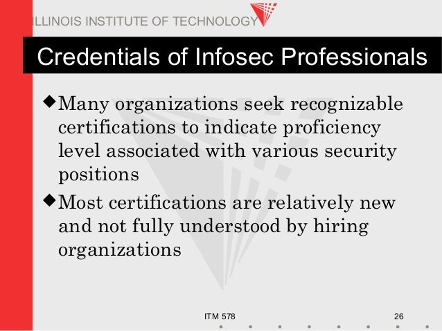 ITM 578 26 ILLINOIS INSTITUTE OF TECHNOLOGY Credentials of Infosec Professionals Many organizations seek recognizable cer...