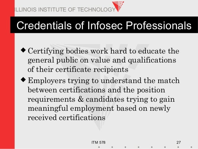 ITM 578 27 ILLINOIS INSTITUTE OF TECHNOLOGY Credentials of Infosec Professionals  Certifying bodies work hard to educate ...