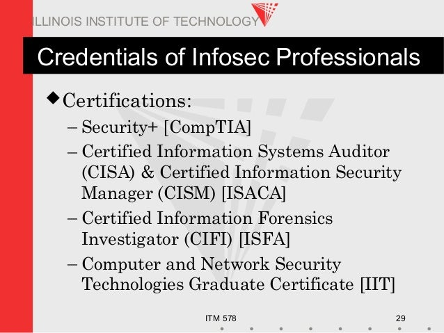ITM 578 29 ILLINOIS INSTITUTE OF TECHNOLOGY Credentials of Infosec Professionals Certifications: – Security+ [CompTIA] – ...