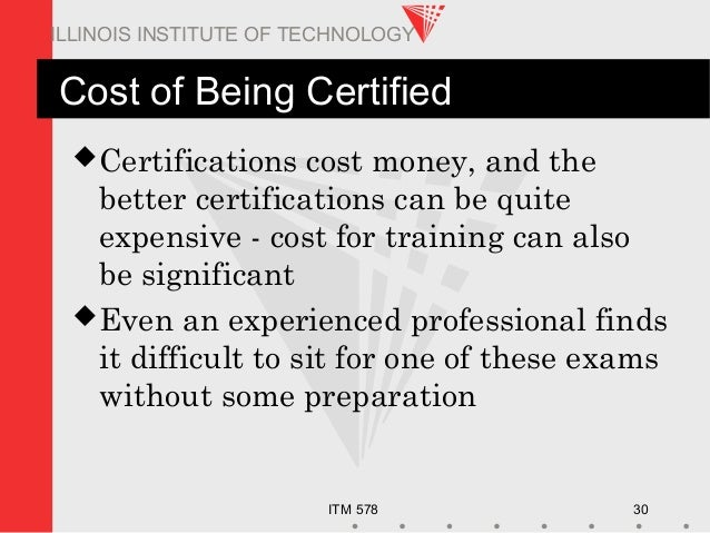 ITM 578 30 ILLINOIS INSTITUTE OF TECHNOLOGY Cost of Being Certified Certifications cost money, and the better certificati...