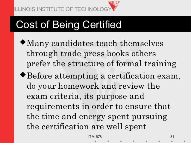 ITM 578 31 ILLINOIS INSTITUTE OF TECHNOLOGY Cost of Being Certified Many candidates teach themselves through trade press ...