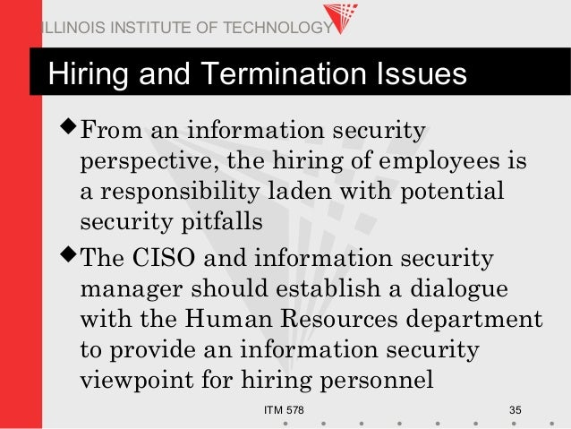 ITM 578 35 ILLINOIS INSTITUTE OF TECHNOLOGY Hiring and Termination Issues From an information security perspective, the h...