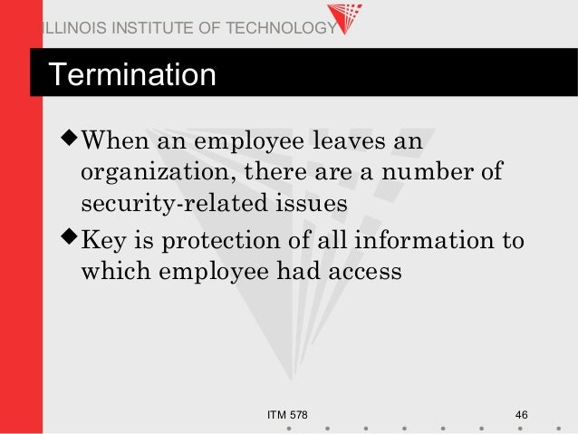 ITM 578 46 ILLINOIS INSTITUTE OF TECHNOLOGY Termination When an employee leaves an organization, there are a number of se...