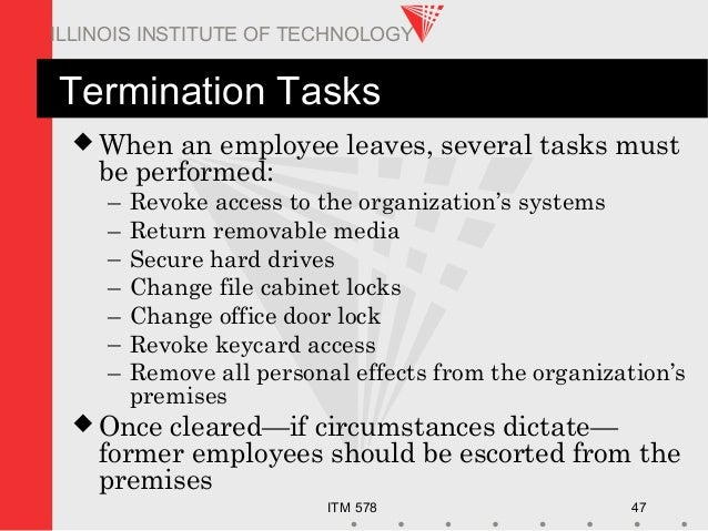 ITM 578 47 ILLINOIS INSTITUTE OF TECHNOLOGY Termination Tasks  When an employee leaves, several tasks must be performed: ...