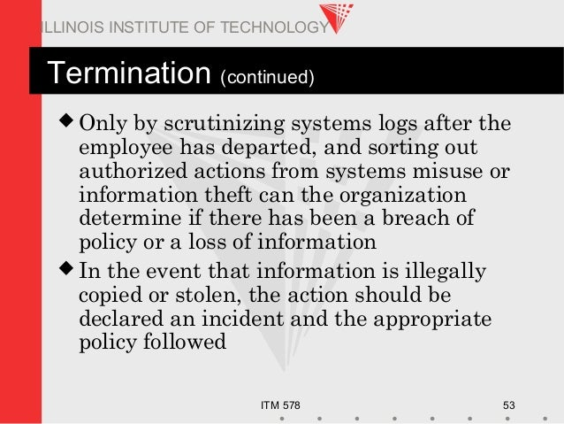ITM 578 53 ILLINOIS INSTITUTE OF TECHNOLOGY Termination (continued)  Only by scrutinizing systems logs after the employee...