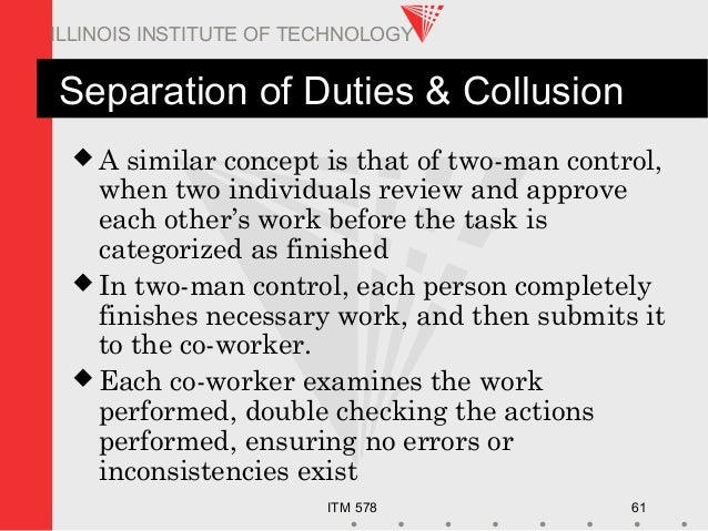 ITM 578 61 ILLINOIS INSTITUTE OF TECHNOLOGY Separation of Duties & Collusion  A similar concept is that of two-man contro...
