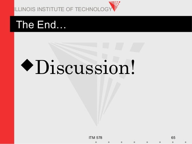 ITM 578 65 ILLINOIS INSTITUTE OF TECHNOLOGY The End… Discussion!