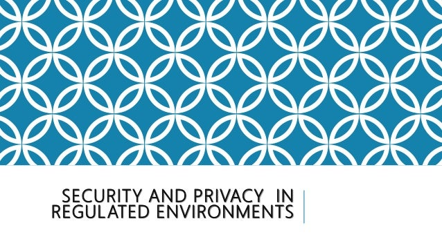SECURITY AND PRIVACY IN REGULATED ENVIRONMENTS