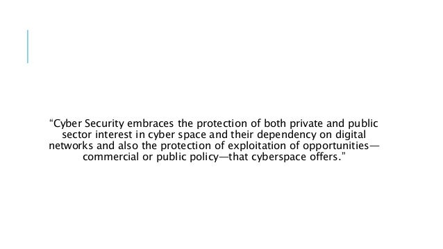 """""""Cyber Security embraces the protection of both private and public sector interest in cyber space and their dependency on ..."""