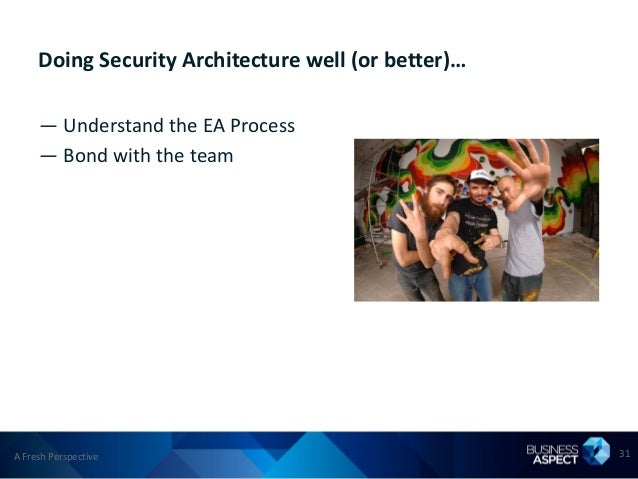 Doing Security Architecture well (or better)…     — Understand the EA Process     — Bond with the teamA Fresh Perspective ...