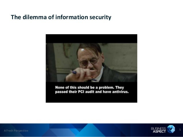 The dilemma of information securityA Fresh Perspective                        5