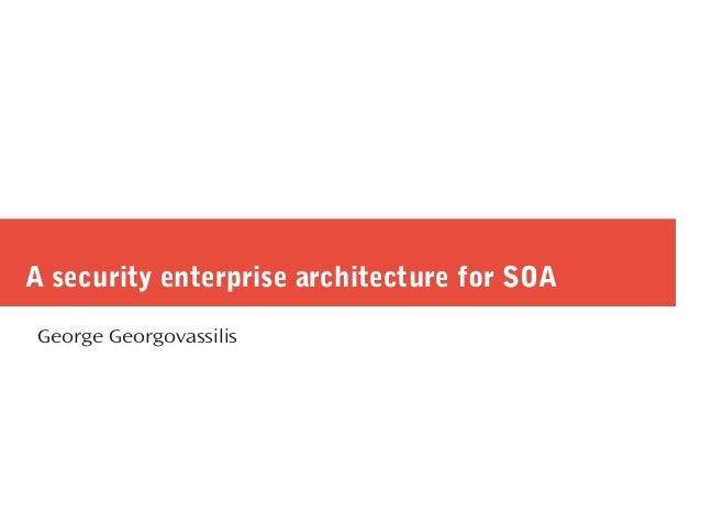 A security enterprise architecture for SOA George Georgovassilis