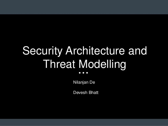 Security Architecture and Threat Modelling Nilanjan De Devesh Bhatt