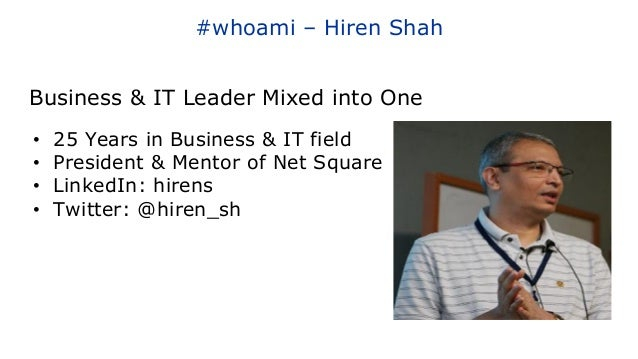 #whoami – Hiren Shah • 25 Years in Business & IT field • President & Mentor of Net Square • LinkedIn: hirens • Twitter: @h...