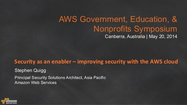 AWS Government, Education, & Nonprofits Symposium Canberra, Australia | May 20, 2014 Security	   as	   an	   enabler	   –	...