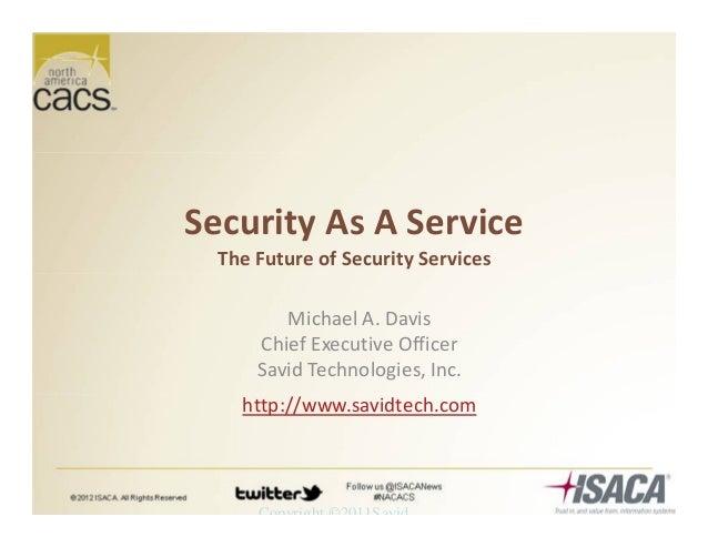Copyright ©2011Savid Security As A Service The Future of Security Services Michael A. Davis Chief Executive Officer Savid ...