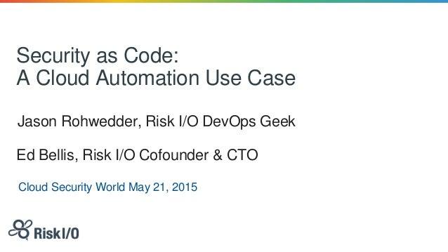 Security as Code: A Cloud Automation Use Case Jason Rohwedder, Risk I/O DevOps Geek Cloud Security World May 21, 2015 Ed B...