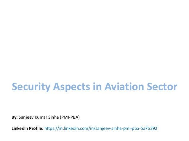 Security Aspects in Aviation Sector By: Sanjeev Kumar Sinha (PMI-PBA) LinkedIn Profile: https://in.linkedin.com/in/sanjeev...