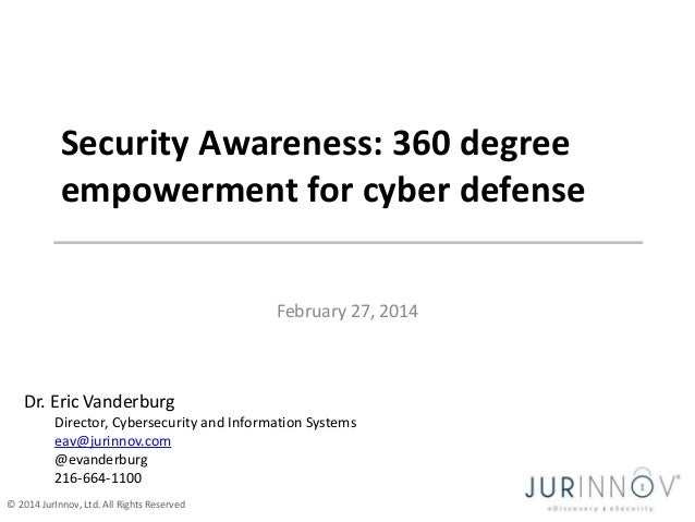 Security Awareness: 360 degree empowerment for cyber defense February 27, 2014  Dr. Eric Vanderburg Director, Cybersecurit...