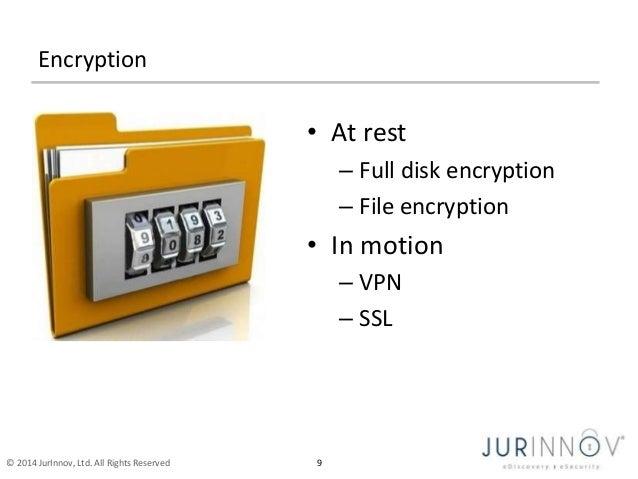 Encryption  • At rest  © 2014 JurInnov, Ltd. All Rights Reserved 9  – Full disk encryption  – File encryption  • In motion...