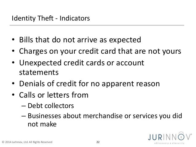 Identity Theft - Indicators  • Bills that do not arrive as expected  • Charges on your credit card that are not yours  • U...