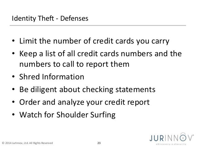 Identity Theft - Defenses  • Limit the number of credit cards you carry  • Keep a list of all credit cards numbers and the...