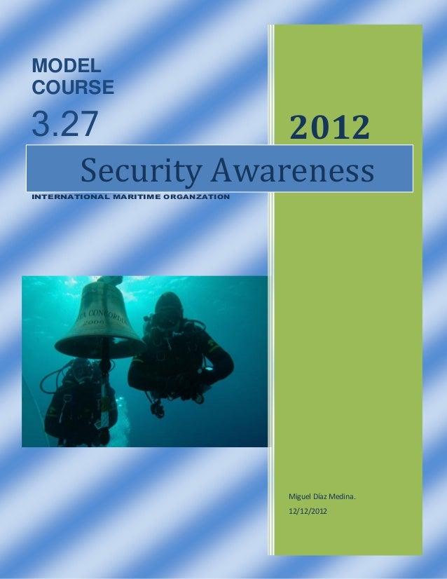 MODEL COURSE  3.27 2012 Security Awareness INTERNATIONAL MARITIME ORGANZATION  Miguel Díaz Medina. 12/12/2012