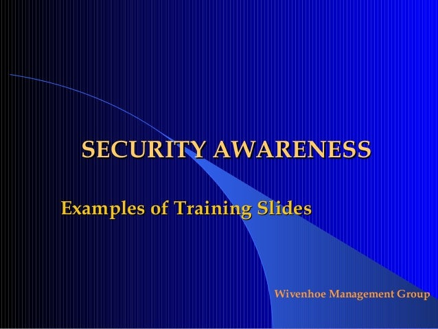 Wivenhoe Management Group SECURITY AWARENESSSECURITY AWARENESS Examples of Training SlidesExamples of Training Slides