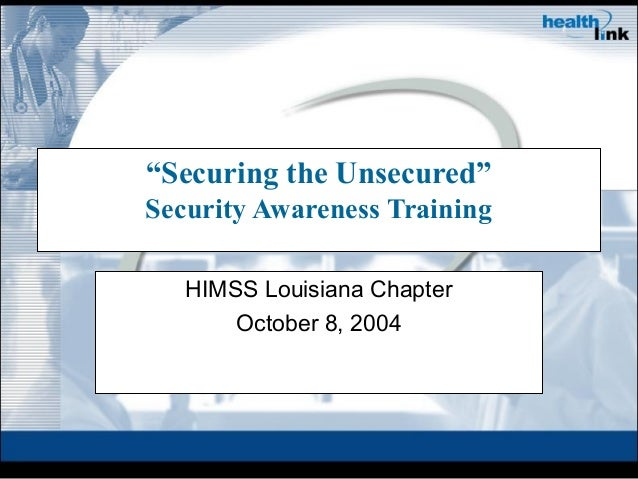 """Securing the Unsecured"" Security Awareness Training HIMSS Louisiana Chapter October 8, 2004"