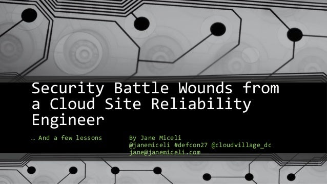 Security Battle Wounds from a Cloud Site Reliability Engineer … And a few lessons By Jane Miceli @janemiceli #defcon27 @cl...