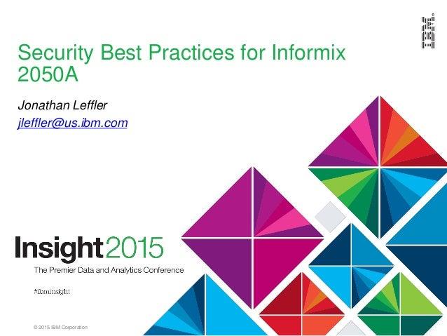 © 2015 IBM Corporation Security Best Practices for Informix 2050A Jonathan Leffler jleffler@us.ibm.com