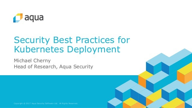 Copyright @ 2017 Aqua Security Software Ltd. All Rights Reserved. Security Best Practices for Kubernetes Deployment Michae...