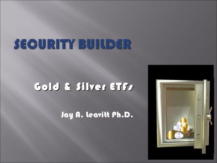 Gold & Silver ETFs Jay A. Leavitt Ph.D.