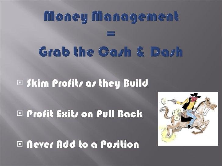 <ul><li>Skim Profits as they Build </li></ul><ul><li>Profit Exits on Pull Back </li></ul><ul><li>Never Add to a Position <...