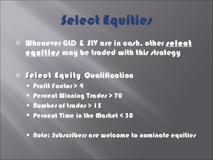 <ul><li>Whenever GLD & SLV are in cash, other  select equities  may be traded with this strategy </li></ul><ul><li>Select ...