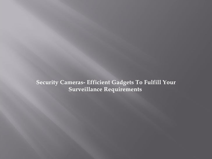 Security Cameras- Efficient Gadgets To Fulfill Your Surveillance Requirements
