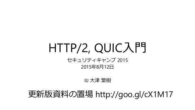 HTTP/2, QUIC入門 セキュリティキャンプ 2015 2015年8月12日 IIJ 大津 繁樹 更新版資料の置場 http://goo.gl/cX1M17