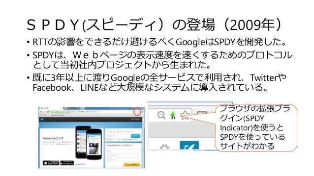 SPDY(スピーディ)の登場(2009年) • RTTの影響をできるだけ避けるべくGoogleはSPDYを開発した。 • SPDYは、Webページの表示速度を速くするためのプロトコル として当初社内プロジェクトから生まれた。 • 既に3年以上に...