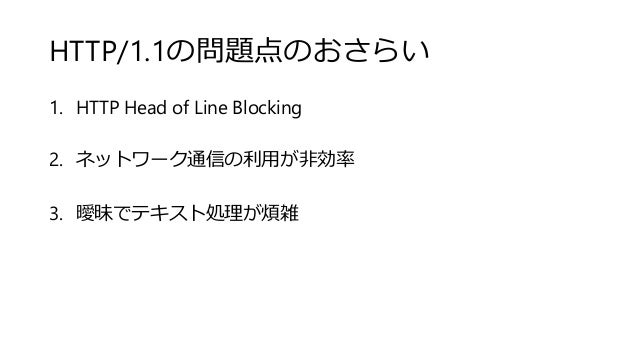 HTTP/1.1の問題点のおさらい 1. HTTP Head of Line Blocking 2. ネットワーク通信の利用が非効率 3. 曖昧でテキスト処理が煩雑