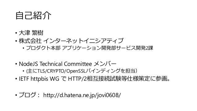 自己紹介 • 大津 繁樹 • 株式会社 インターネットイニシアティブ • プロダクト本部 アプリケーション開発部サービス開発2課 • NodeJS Technical Committee メンバー • (主にTLS/CRYPTO/OpenSSL...