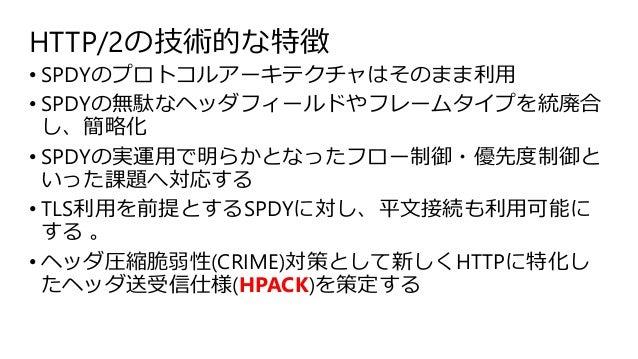 HTTP/2の技術的な特徴 • SPDYのプロトコルアーキテクチャはそのまま利用 • SPDYの無駄なヘッダフィールドやフレームタイプを統廃合 し、簡略化 • SPDYの実運用で明らかとなったフロー制御・優先度制御と いった課題へ対応する • ...